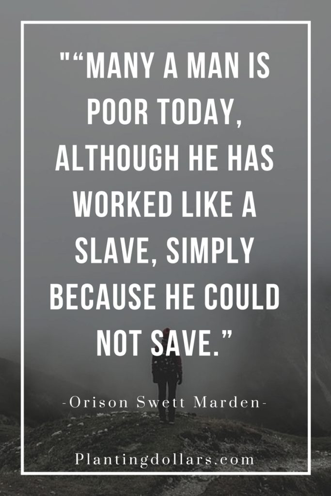 MANY A MAN IS POOR TODAY, ALTHOUGH HE HAS WORKED LIKE A SLAVE, SIMPLY BECAUSE HE COULD NOT SAVE